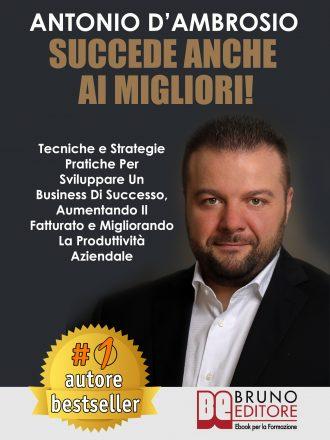 """Antonio D'Ambrosio: Bestseller """"Succede Anche Ai Migliori"""", il libro su come migliorare la produttività aziendale sviluppando un business di successo"""